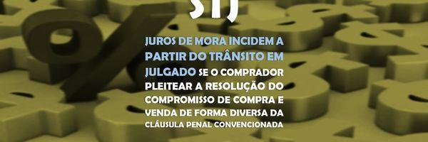 STJ - Juros de mora incidem a partir do trânsito em julgado se o comprador pleitear a resolução do compromisso de compra e venda de forma diversa da cláusula penal
