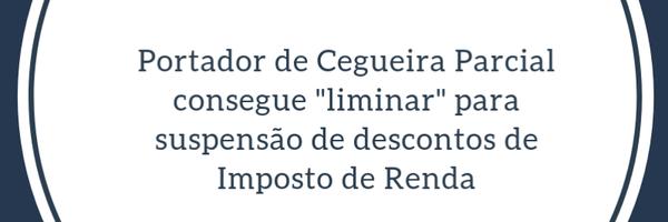 Direito Tributário - Portador de Cegueira Parcial pode obter isenção de imposto de Renda?