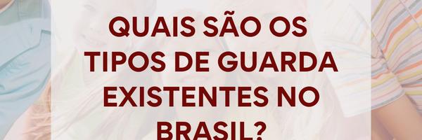 Quais são os tipos de guarda existentes no Brasil?