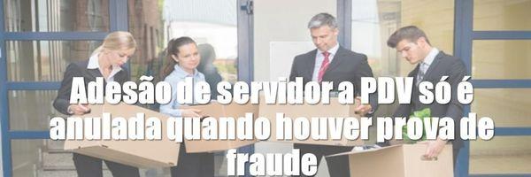 Adesão de servidor a PDV só é anulada quando houver prova de fraude
