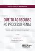 Direito ao Recurso no Processo Penal - Ed. 2020