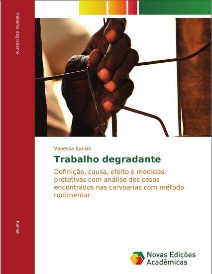 Trabalho degradante: Definição, causa, efeito e medidas protetivas com análise dos casos encontrados nas carvoarias com método rudimentar