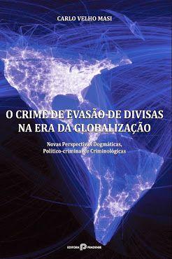 O Crime de Evasão de Divisas na Era da Globalização: Novas Perspectivas Dogmáticas, Político-criminais e Criminológicas