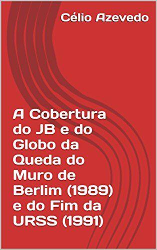 A Cobertura do JB e do Globo da Queda do Muro de Berlim (1989) e do Fim da URSS (1991)