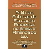 Políticas Públicas de Educação Ambiental no Brasil e América do Sul: análise crítica dos marcos regulatórios interconstitucionais, nacionais e estaduais