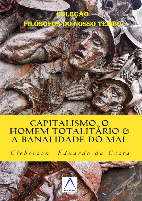 CAPITALISMO O HOMEM TOTALITÁRIO & A BANALIDADE DO MAL: Dialogando com HANNAH ARENDT - TESE DE DOUTORADO