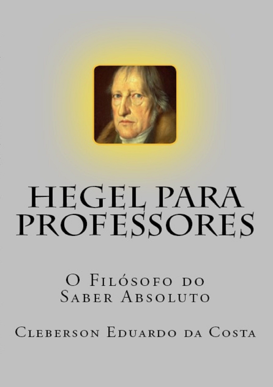 HEGEL PARA PROFESSORES: o filósofo do saber abosoluto