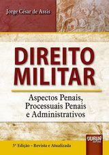 Direito Militar - Aspectos Penais, Processuais Penais e Administrativos