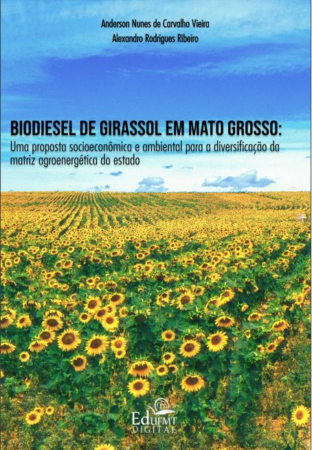 BIODIESEL DE GIRASSOL EM MATO GROSSO: Uma proposta socioeconômica e ambiental para a diversificação da matriz agroenergética do estado