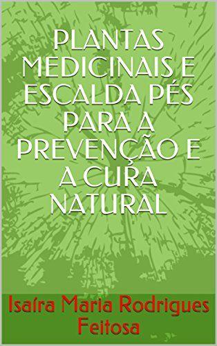 PLANTAS MEDICINAIS E ESCALDA PÉS PARA A PREVENÇÃO E A CURA NATURAL eBook Kindle