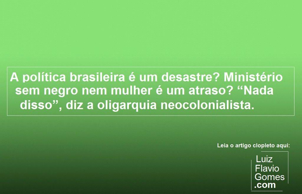 A poltica brasileira um desastre Ministrio sem negro nem mulher um atraso Nada disso diz a oligarquia neocolonialista