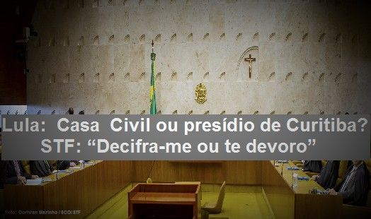 Lula Casa Civil ou presdio de Curitiba STF Decifra-me ou te devoro